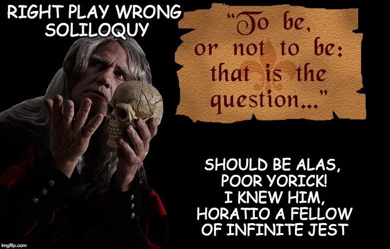 RIGHT PLAY WRONG SOLILOQUY SHOULD BE ALAS, POOR YORICK! I KNEW HIM, HORATIO A FELLOW OF INFINITE JEST | image tagged in hamlet getting it wrong | made w/ Imgflip meme maker