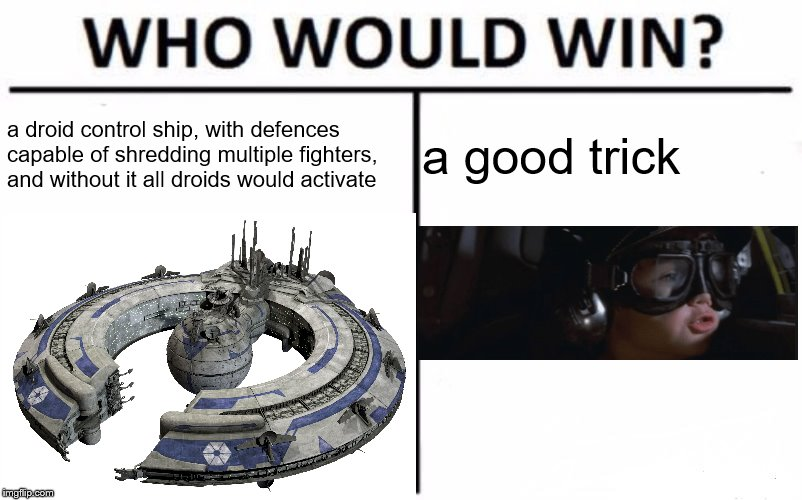 a droid control ship, with defences capable of shredding multiple fighters, and without it all droids would activate a good trick | image tagged in memes,star wars,star wars prequels | made w/ Imgflip meme maker