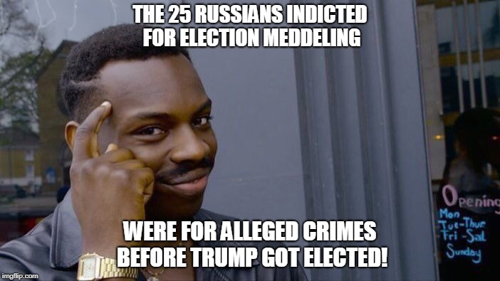 Roll Safe Think About It Meme | THE 25 RUSSIANS INDICTED FOR ELECTION MEDDELING WERE FOR ALLEGED CRIMES BEFORE TRUMP GOT ELECTED! | image tagged in memes,roll safe think about it | made w/ Imgflip meme maker