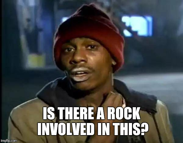 Y'all Got Any More Of That Meme | IS THERE A ROCK INVOLVED IN THIS? | image tagged in memes,y'all got any more of that | made w/ Imgflip meme maker