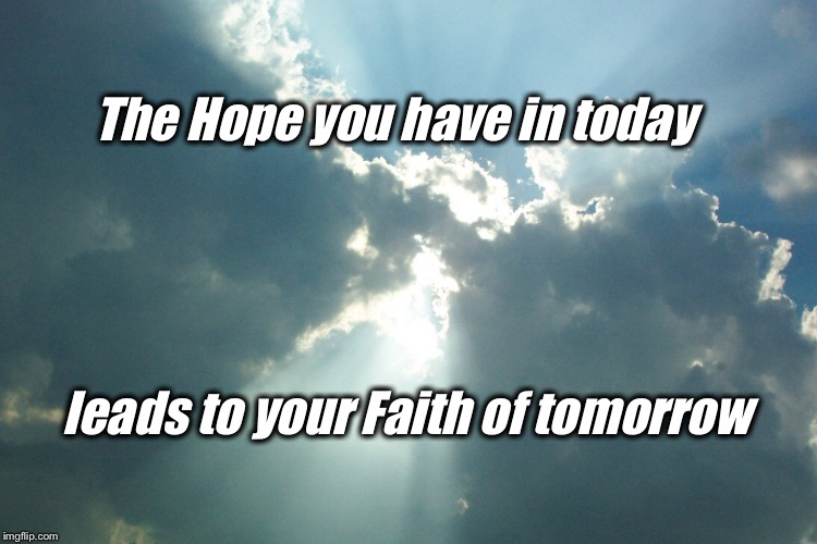 Hope turns to Faith | The Hope you have in today leads to your Faith of tomorrow | image tagged in inspirational quote,inspirational memes,hope,faith | made w/ Imgflip meme maker