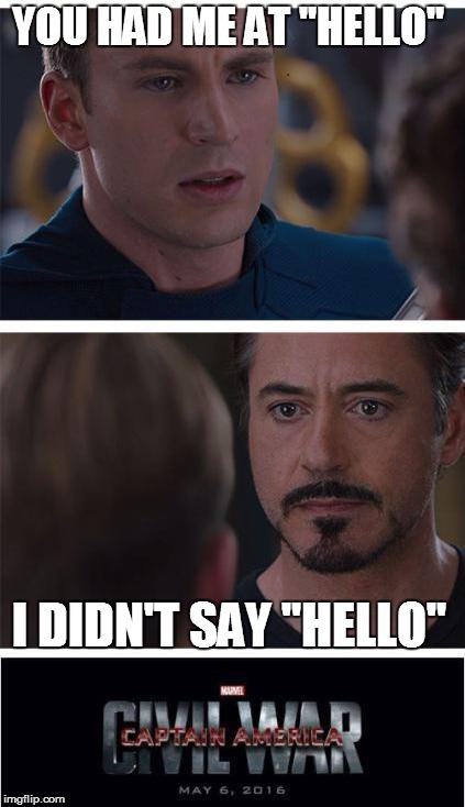 "Marvel Civil War 1 Meme | YOU HAD ME AT ""HELLO"" I DIDN'T SAY ""HELLO"" 