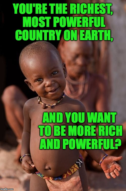 Whatchu talkin' bout? | YOU'RE THE RICHEST, MOST POWERFUL COUNTRY ON EARTH, AND YOU WANT TO BE MORE RICH AND POWERFUL? | image tagged in african cute kid,memes,america | made w/ Imgflip meme maker