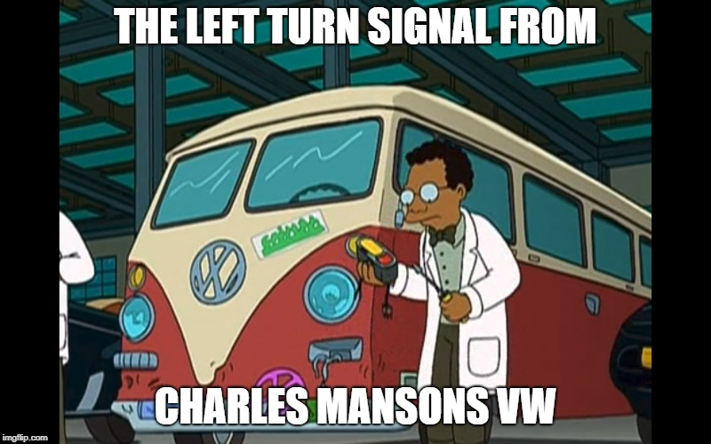 Mansons VW | THE LEFT TURN SIGNAL FROM CHARLES MANSONS VW | image tagged in futurama,evil | made w/ Imgflip meme maker
