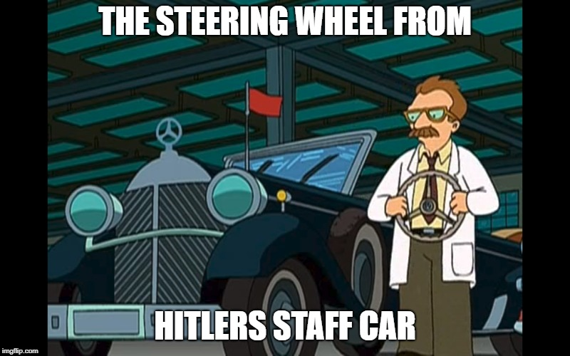 Hitlers Staff Car | THE STEERING WHEEL FROM HITLERS STAFF CAR | image tagged in futurama,evil,nsfw | made w/ Imgflip meme maker