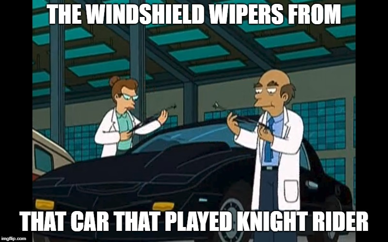That Car That Played Knight Rider | THE WINDSHIELD WIPERS FROM THAT CAR THAT PLAYED KNIGHT RIDER | image tagged in futurama,knight rider,evil | made w/ Imgflip meme maker