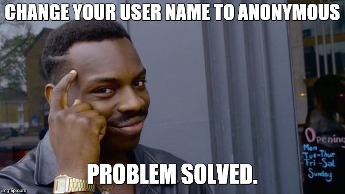 Roll Safe Think About It Meme | CHANGE YOUR USER NAME TO ANONYMOUS PROBLEM SOLVED. | image tagged in memes,roll safe think about it | made w/ Imgflip meme maker