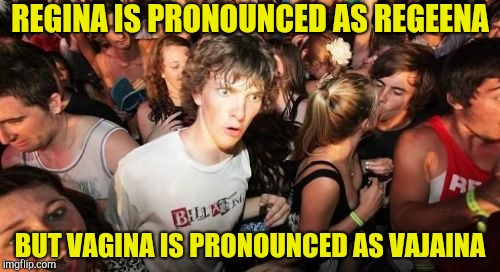 Go figure | REGINA IS PRONOUNCED AS REGEENA BUT VA**NA IS PRONOUNCED AS VAJAINA | image tagged in memes,sudden clarity clarence,english,pronunciation,powermetalhead,logic | made w/ Imgflip meme maker
