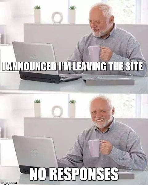 Hide the Pain Harold Meme | I ANNOUNCED I'M LEAVING THE SITE NO RESPONSES | image tagged in memes,hide the pain harold | made w/ Imgflip meme maker