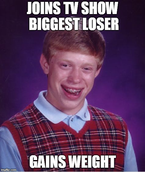 Bad Luck Brian Meme | JOINS TV SHOW BIGGEST LOSER GAINS WEIGHT | image tagged in memes,bad luck brian | made w/ Imgflip meme maker