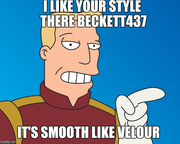 I LIKE YOUR STYLE THERE BECKETT437 IT'S SMOOTH LIKE VELOUR | made w/ Imgflip meme maker