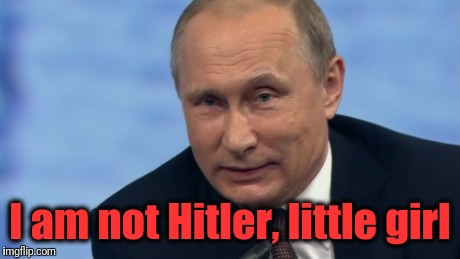 putin | I am not Hitler, little girl | image tagged in putin | made w/ Imgflip meme maker