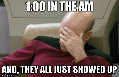 Captain Picard Facepalm Meme | 1:00 IN THE AM AND, THEY ALL JUST SHOWED UP | image tagged in memes,captain picard facepalm | made w/ Imgflip meme maker