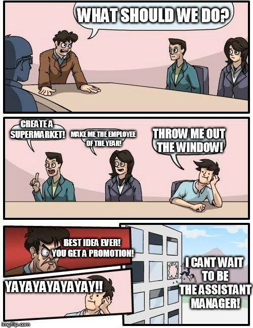 Boardroom Meeting Suggestion Meme | WHAT SHOULD WE DO? CREATE A SUPERMARKET! MAKE ME THE EMPLOYEE OF THE YEAR! THROW ME OUT THE WINDOW! BEST IDEA EVER! YOU GET A PROMOTION! YAY | image tagged in memes,boardroom meeting suggestion | made w/ Imgflip meme maker