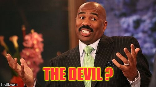 Steve Harvey Meme | THE DEVIL ? | image tagged in memes,steve harvey | made w/ Imgflip meme maker