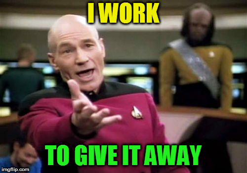 Picard Wtf Meme | I WORK TO GIVE IT AWAY | image tagged in memes,picard wtf | made w/ Imgflip meme maker