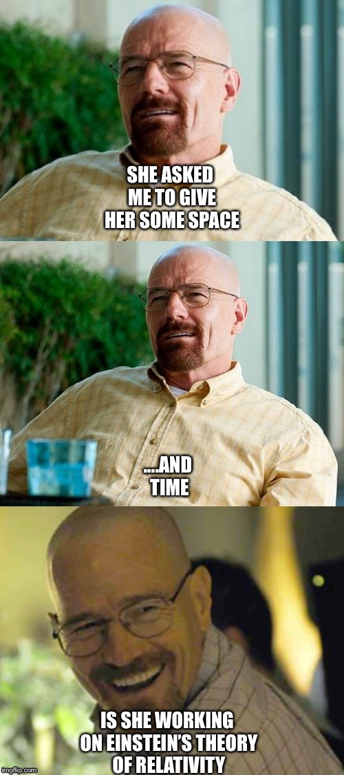 Breaking Bad Pun | SHE ASKED ME TO GIVE HER SOME SPACE IS SHE WORKING ON EINSTEIN'S THEORY OF RELATIVITY ....AND TIME | image tagged in breaking bad pun | made w/ Imgflip meme maker