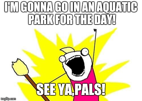 See ya later! | I'M GONNA GO IN AN AQUATIC PARK FOR THE DAY! SEE YA,PALS! | image tagged in memes,x all the y | made w/ Imgflip meme maker