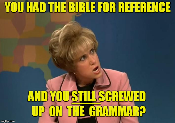 YOU HAD THE BIBLE FOR REFERENCE AND YOU STILL SCREWED UP  ON  THE  GRAMMAR? ___ | made w/ Imgflip meme maker