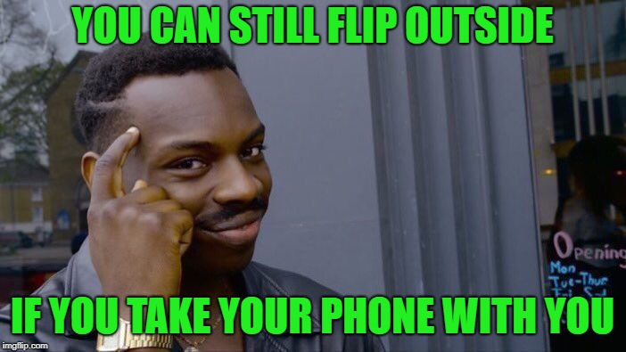 Roll Safe Think About It Meme | YOU CAN STILL FLIP OUTSIDE IF YOU TAKE YOUR PHONE WITH YOU | image tagged in memes,roll safe think about it | made w/ Imgflip meme maker