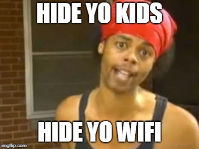 Hide Yo Kids Hide Yo Wife | HIDE YO KIDS HIDE YO WIFI | image tagged in memes,hide yo kids hide yo wife | made w/ Imgflip meme maker