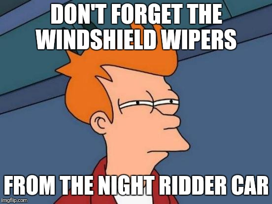 Futurama Fry Meme | DON'T FORGET THE WINDSHIELD WIPERS FROM THE NIGHT RIDDER CAR | image tagged in memes,futurama fry | made w/ Imgflip meme maker