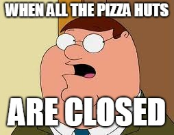 Family Guy Peter |  WHEN ALL THE PIZZA HUTS; ARE CLOSED | image tagged in memes,family guy peter | made w/ Imgflip meme maker
