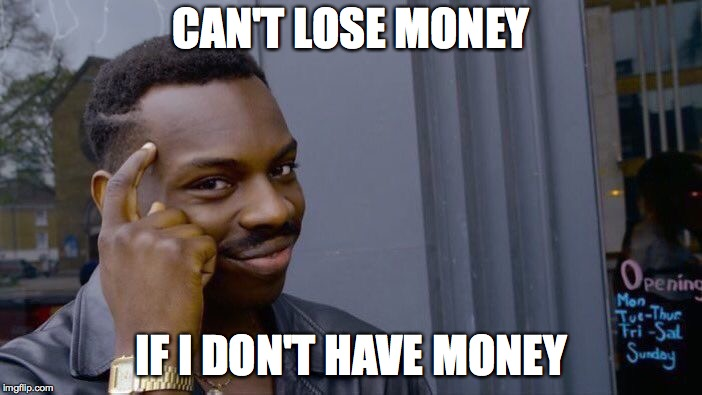 Roll Safe Think About It Meme | CAN'T LOSE MONEY IF I DON'T HAVE MONEY | image tagged in memes,roll safe think about it | made w/ Imgflip meme maker