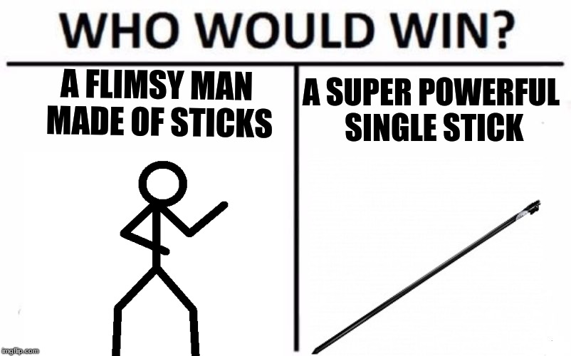 Man of Sticks vs Super Stick | A FLIMSY MAN MADE OF STICKS A SUPER POWERFUL SINGLE STICK | image tagged in memes,who would win | made w/ Imgflip meme maker