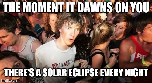 Sudden Clarity Clarence Meme | THE MOMENT IT DAWNS ON YOU THERE'S A SOLAR ECLIPSE EVERY NIGHT | image tagged in memes,sudden clarity clarence | made w/ Imgflip meme maker