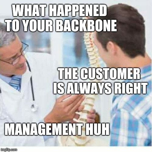 Patient without a backbone | WHAT HAPPENED TO YOUR BACKBONE MANAGEMENT HUH THE CUSTOMER IS ALWAYS RIGHT | image tagged in retail | made w/ Imgflip meme maker