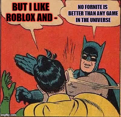 Batman Slapping Robin Meme | BUT I LIKE ROBLOX AND - NO FORNITE IS BETTER THAN ANY GAME IN THE UNIVERSE | image tagged in memes,batman slapping robin | made w/ Imgflip meme maker