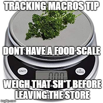 TRACKING MACROS TIP WEIGH THAT SH*T BEFORE LEAVING THE STORE DONT HAVE A FOOD SCALE | image tagged in food scale keto macros | made w/ Imgflip meme maker