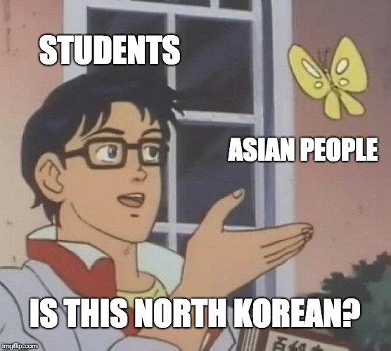 Is This A Pigeon Meme | STUDENTS ASIAN PEOPLE IS THIS NORTH KOREAN? | image tagged in memes,is this a pigeon | made w/ Imgflip meme maker