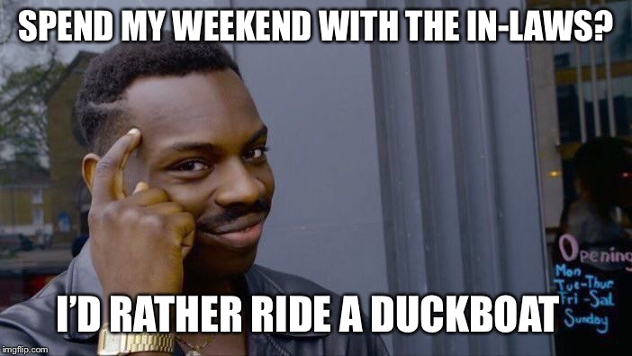 Roll Safe Think About It Meme | SPEND MY WEEKEND WITH THE IN-LAWS? I'D RATHER RIDE A DUCKBOAT | image tagged in memes,roll safe think about it | made w/ Imgflip meme maker