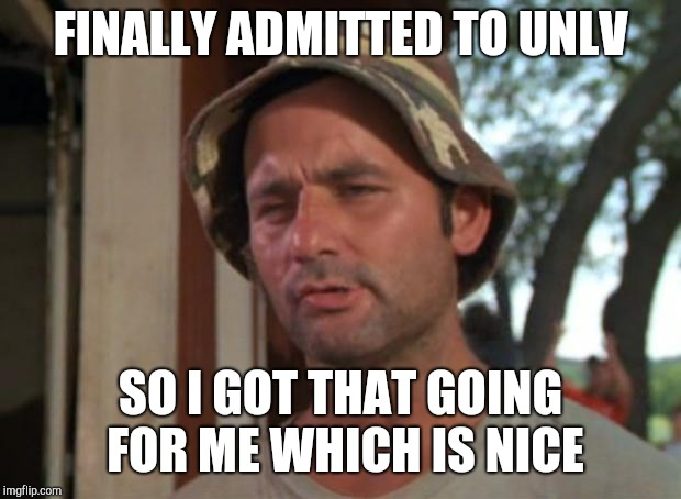 So I Got That Goin For Me Which Is Nice Meme | FINALLY ADMITTED TO UNLV SO I GOT THAT GOING FOR ME WHICH IS NICE | image tagged in memes,so i got that goin for me which is nice | made w/ Imgflip meme maker