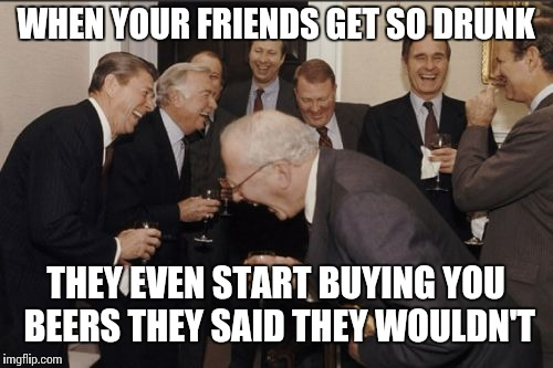 Laughing Men In Suits Meme | WHEN YOUR FRIENDS GET SO DRUNK THEY EVEN START BUYING YOU BEERS THEY SAID THEY WOULDN'T | image tagged in memes,laughing men in suits | made w/ Imgflip meme maker