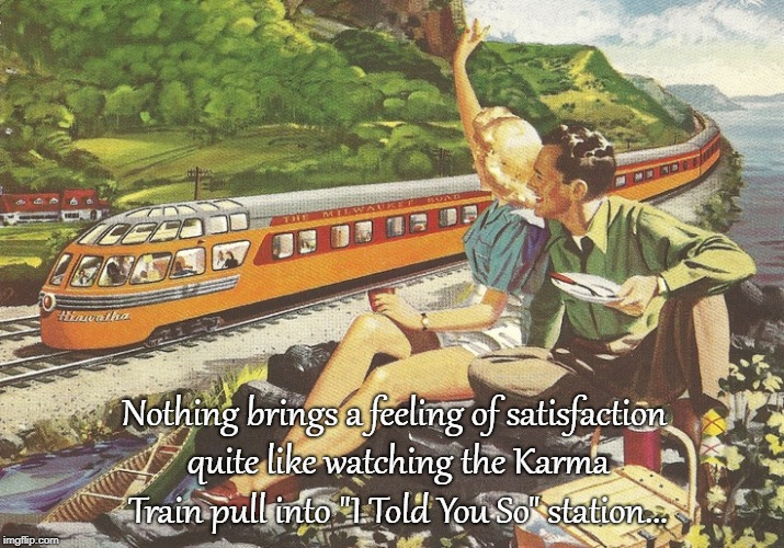 "Karma Train... | Nothing brings a feeling of satisfaction quite like watching the Karma Train pull into ""I Told You So"" station... 