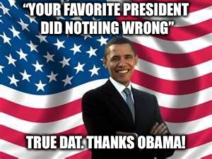 "Obama Meme | ""YOUR FAVORITE PRESIDENT DID NOTHING WRONG"" TRUE DAT. THANKS OBAMA! 