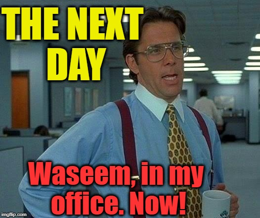 That Would Be Great Meme | THE NEXT DAY Waseem, in my office. Now! | image tagged in memes,that would be great | made w/ Imgflip meme maker
