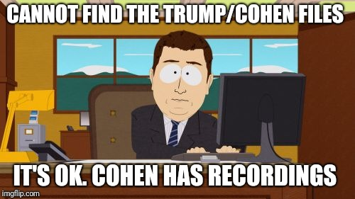 Aaaaand Its Gone Meme | CANNOT FIND THE TRUMP/COHEN FILES IT'S OK. COHEN HAS RECORDINGS | image tagged in memes,aaaaand its gone | made w/ Imgflip meme maker