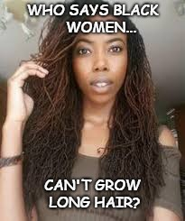 WHO SAYS BLACK    WOMEN... CAN'T GROW LONG HAIR? | image tagged in sisterlocks,locs,black women,long hair,black hair,natural hair | made w/ Imgflip meme maker