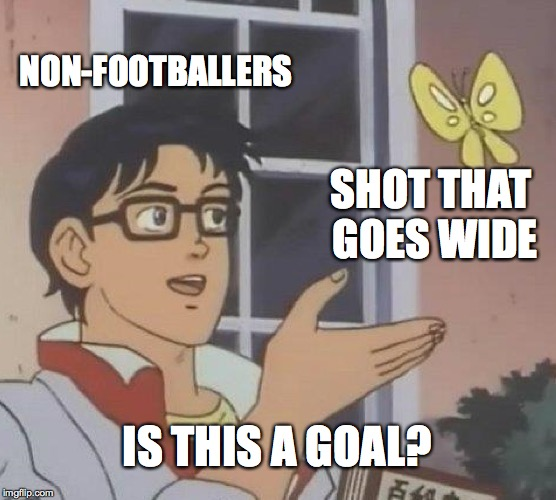 Is This A Pigeon Meme | NON-FOOTBALLERS SHOT THAT GOES WIDE IS THIS A GOAL? | image tagged in memes,is this a pigeon | made w/ Imgflip meme maker