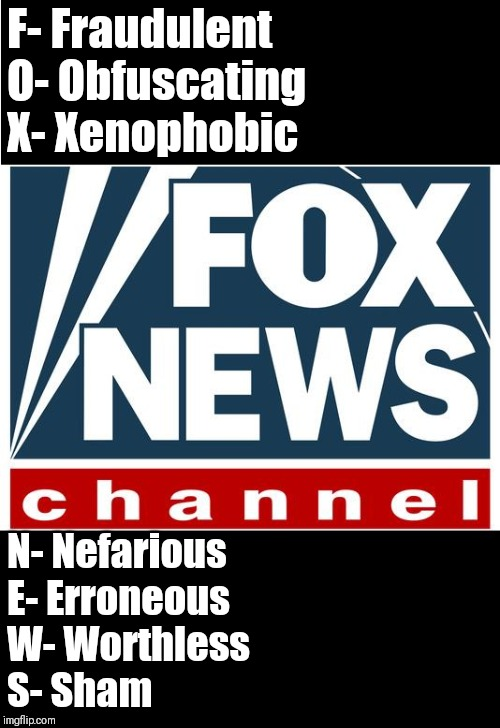 fox news | F- Fraudulent                               O- Obfuscating                   X- Xenophobic N- Nefarious                               E- Err | image tagged in fox news | made w/ Imgflip meme maker