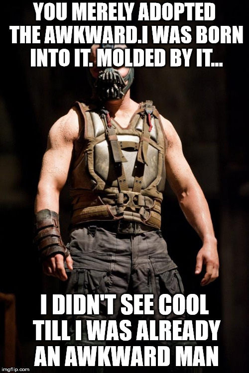 Bane meme | YOU MERELY ADOPTED THE AWKWARD.I WAS BORN INTO IT. MOLDED BY IT... I DIDN'T SEE COOL TILL I WAS ALREADY AN AWKWARD MAN | image tagged in bane meme | made w/ Imgflip meme maker