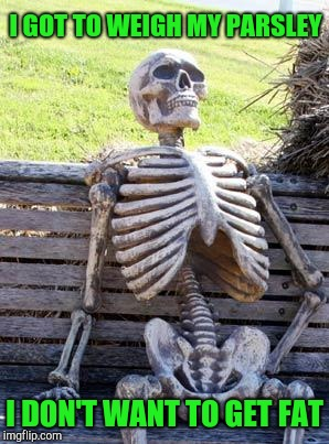 Waiting Skeleton Meme | I GOT TO WEIGH MY PARSLEY I DON'T WANT TO GET FAT | image tagged in memes,waiting skeleton | made w/ Imgflip meme maker