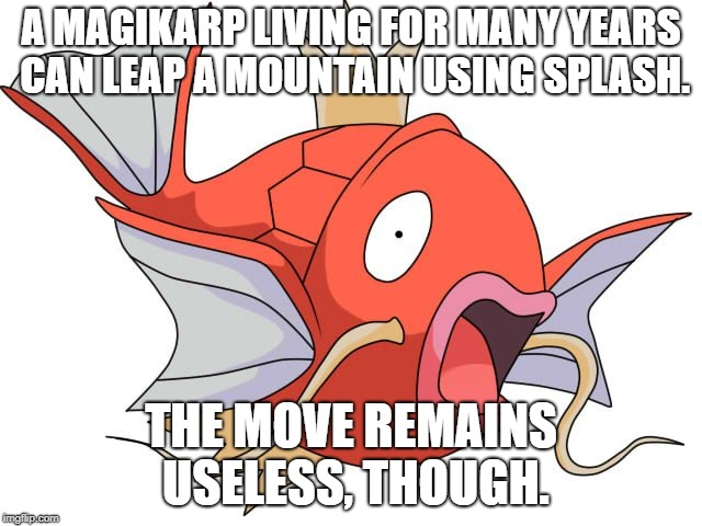 Magikarp | A MAGIKARP LIVING FOR MANY YEARS CAN LEAP A MOUNTAIN USING SPLASH. THE MOVE REMAINS USELESS, THOUGH. | image tagged in magikarp,pokemon,pokedex | made w/ Imgflip meme maker