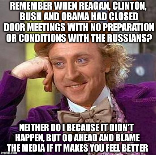 Blaming the media for bad-press about Trump's meeting with Putin? | REMEMBER WHEN REAGAN, CLINTON, BUSH AND OBAMA HAD CLOSED DOOR MEETINGS WITH NO PREPARATION OR CONDITIONS WITH THE RUSSIANS? NEITHER DO I BEC | image tagged in creepy condescending wonka,trump,putin,collusion,humor,response | made w/ Imgflip meme maker