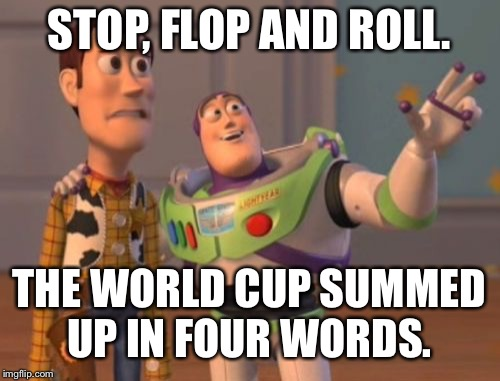 The World Cup summed up in four words | STOP, FLOP AND ROLL. THE WORLD CUP SUMMED UP IN FOUR WORDS. | image tagged in memes,x x everywhere,world cup,buzz and woody | made w/ Imgflip meme maker
