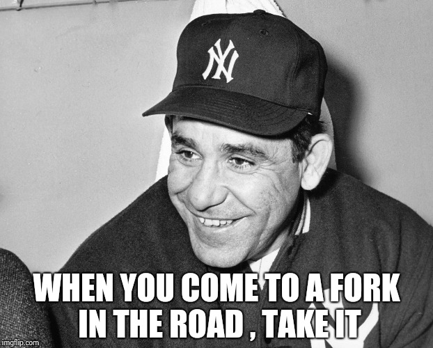 Yogi Berra | WHEN YOU COME TO A FORK IN THE ROAD , TAKE IT | image tagged in yogi berra | made w/ Imgflip meme maker
